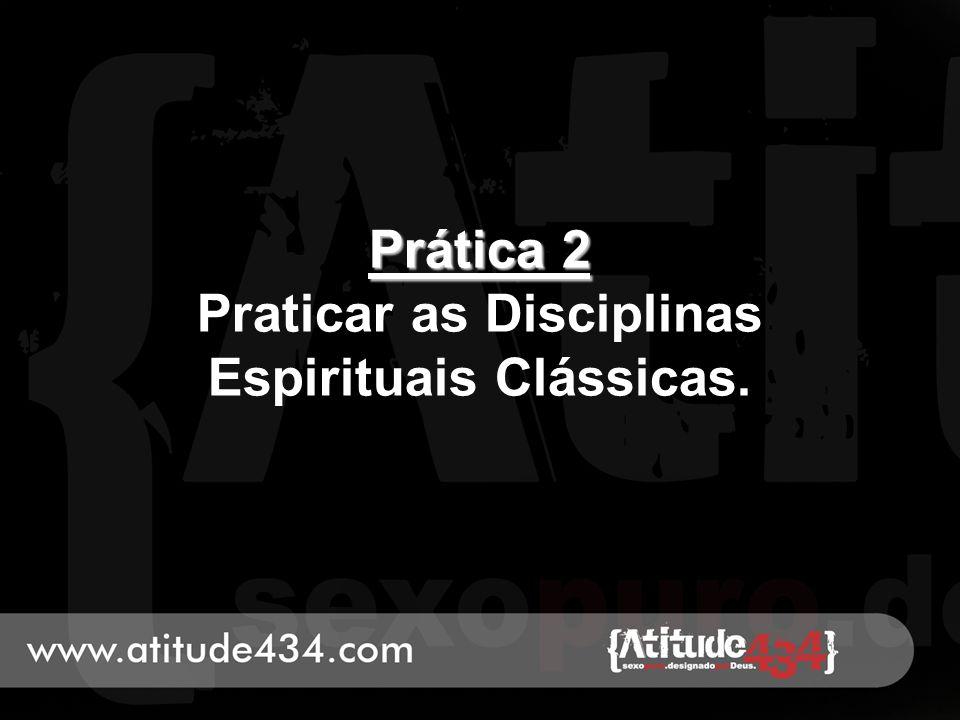 Prática 2 Praticar as Disciplinas Espirituais Clássicas.