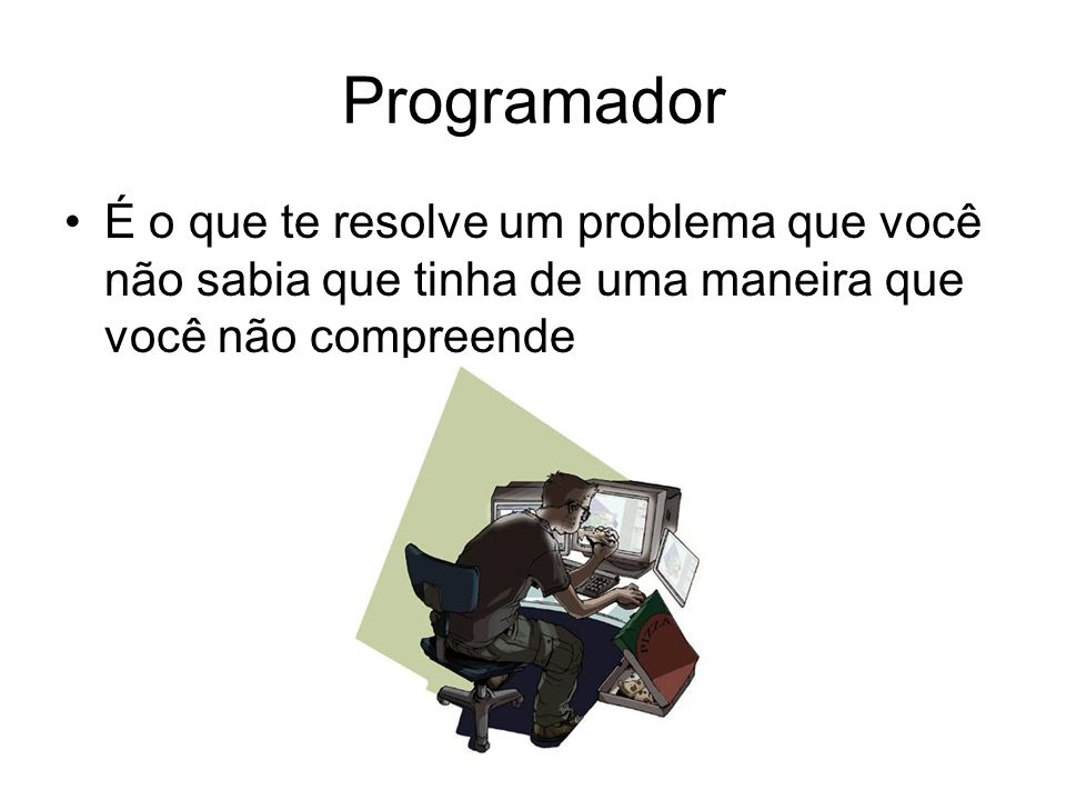 Programador É o que te resolve um problema que você não sabia que tinha de uma maneira que você não compreende.