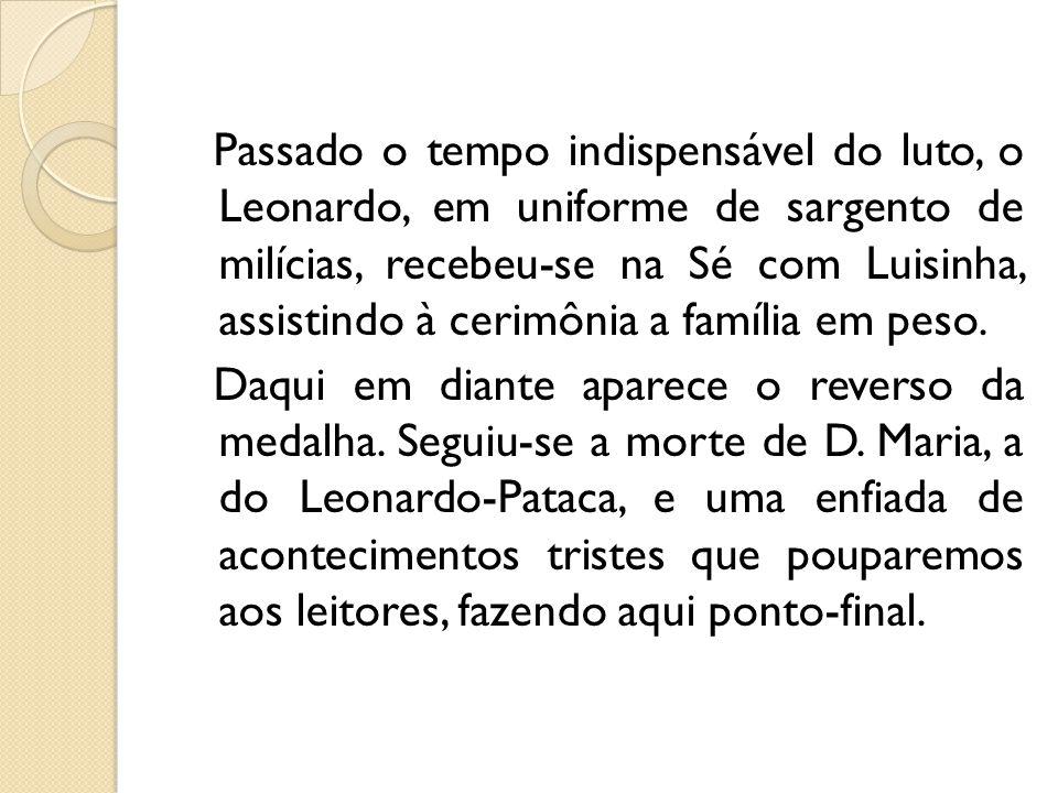Passado o tempo indispensável do luto, o Leonardo, em uniforme de sargento de milícias, recebeu-se na Sé com Luisinha, assistindo à cerimônia a família em peso.
