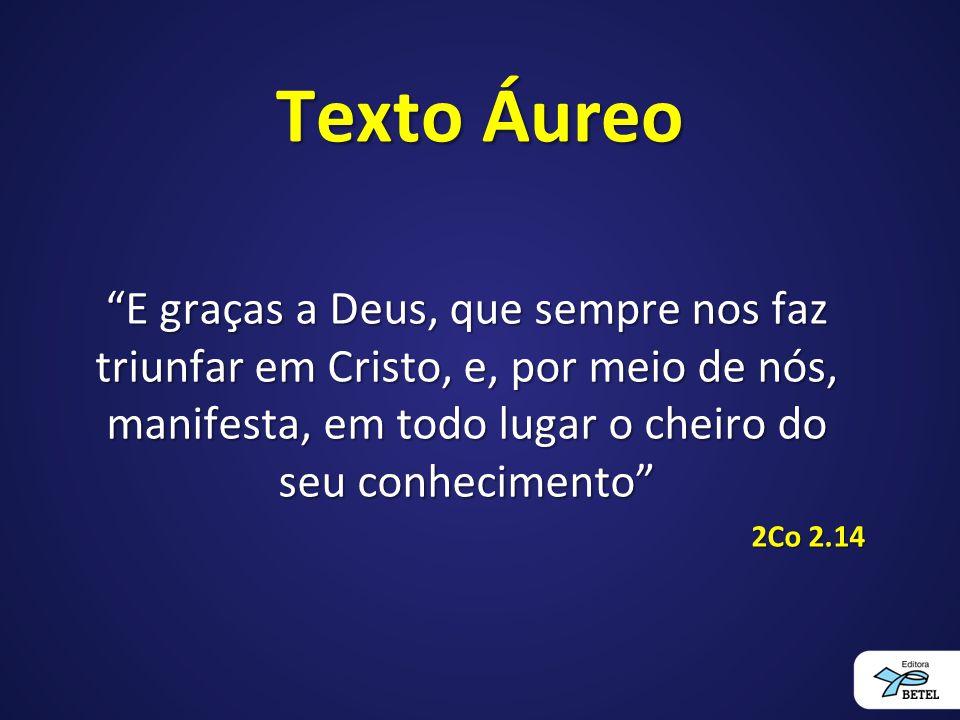 Texto Áureo E graças a Deus, que sempre nos faz triunfar em Cristo, e, por meio de nós, manifesta, em todo lugar o cheiro do seu conhecimento