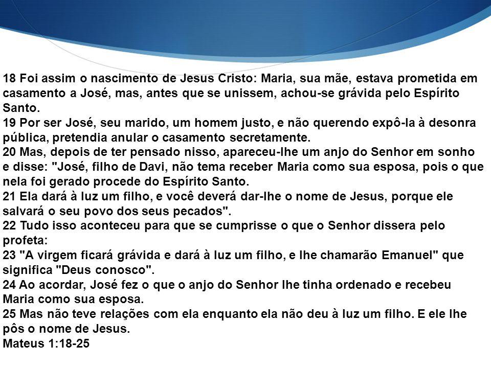 18 Foi assim o nascimento de Jesus Cristo: Maria, sua mãe, estava prometida em casamento a José, mas, antes que se unissem, achou-se grávida pelo Espírito Santo.
