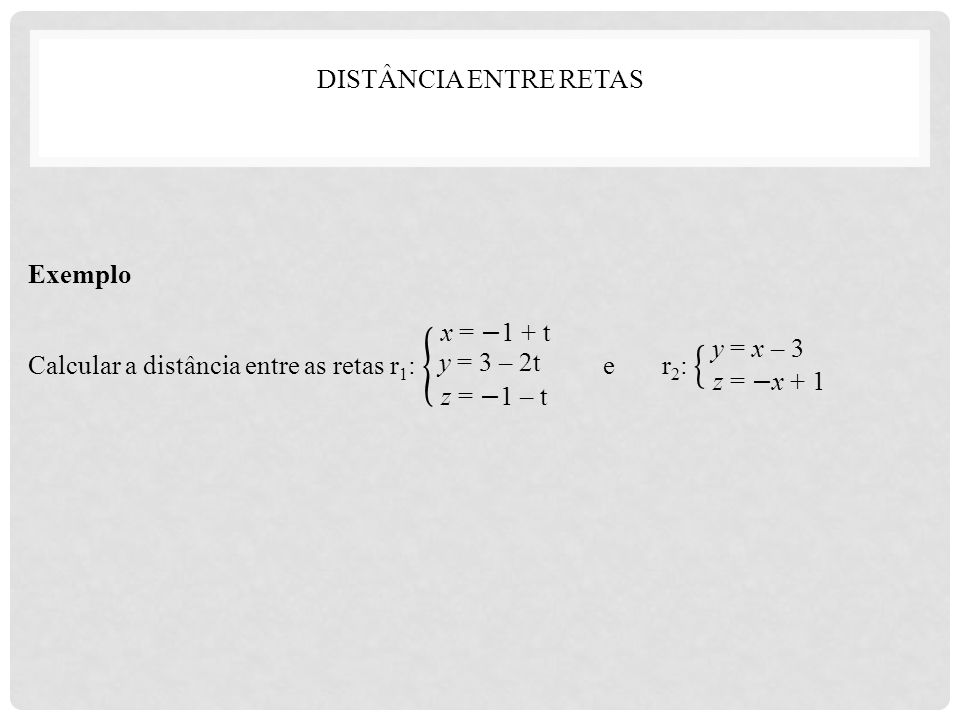 DISTÂNCIA ENTRE RETAS Exemplo. Calcular a distância entre as retas r1: e r2: