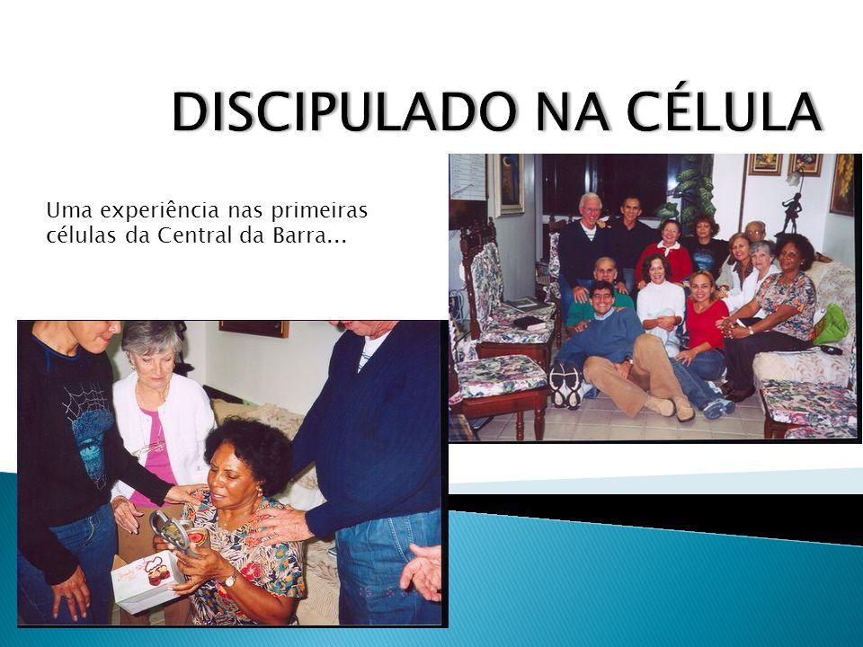 DISCIPULADO NA CÉLULA Uma experiência nas primeiras células da Central da Barra...