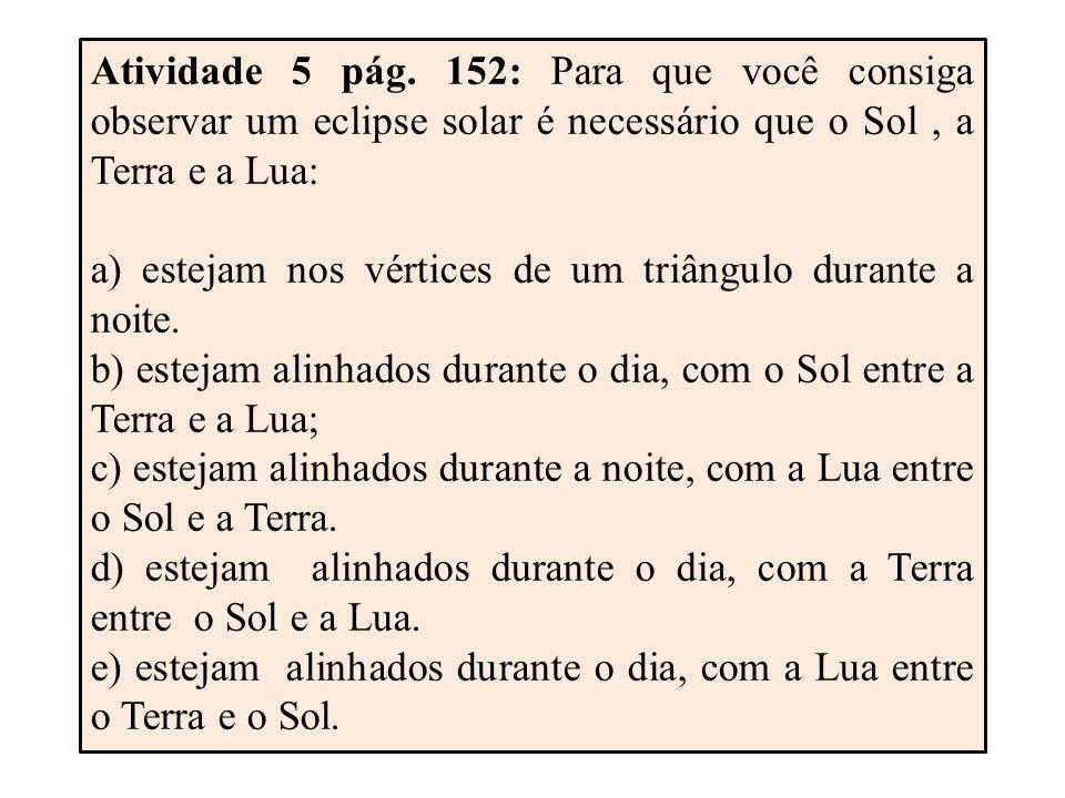 Atividade 5 pág. 152: Para que você consiga observar um eclipse solar é necessário que o Sol , a Terra e a Lua: