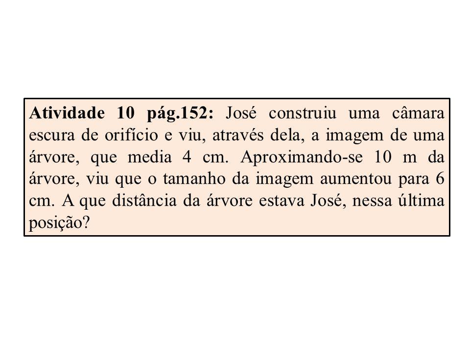 Atividade 10 pág.152: José construiu uma câmara escura de orifício e viu, através dela, a imagem de uma árvore, que media 4 cm.