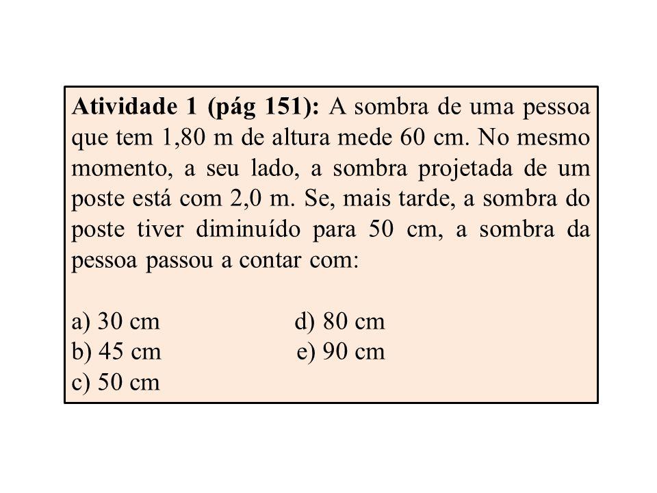 Atividade 1 (pág 151): A sombra de uma pessoa que tem 1,80 m de altura mede 60 cm. No mesmo momento, a seu lado, a sombra projetada de um poste está com 2,0 m. Se, mais tarde, a sombra do poste tiver diminuído para 50 cm, a sombra da pessoa passou a contar com: