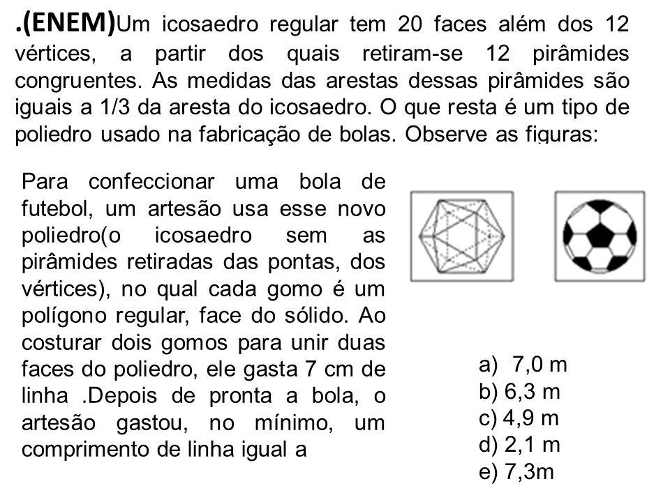 .(ENEM)Um icosaedro regular tem 20 faces além dos 12 vértices, a partir dos quais retiram-se 12 pirâmides congruentes. As medidas das arestas dessas pirâmides são iguais a 1/3 da aresta do icosaedro. O que resta é um tipo de poliedro usado na fabricação de bolas. Observe as figuras: