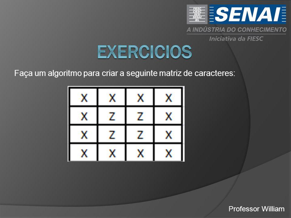 EXERCICIOS Faça um algoritmo para criar a seguinte matriz de caracteres: Professor William