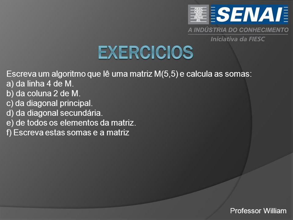 EXERCICIOS Escreva um algoritmo que lê uma matriz M(5,5) e calcula as somas: a) da linha 4 de M. b) da coluna 2 de M.