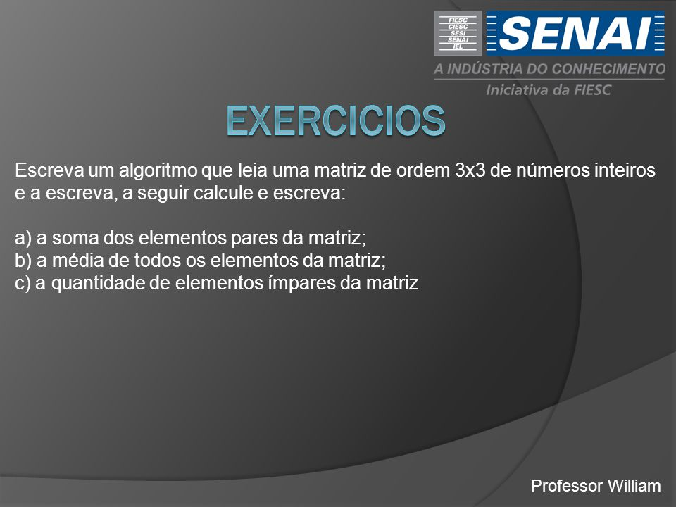 EXERCICIOS Escreva um algoritmo que leia uma matriz de ordem 3x3 de números inteiros e a escreva, a seguir calcule e escreva: