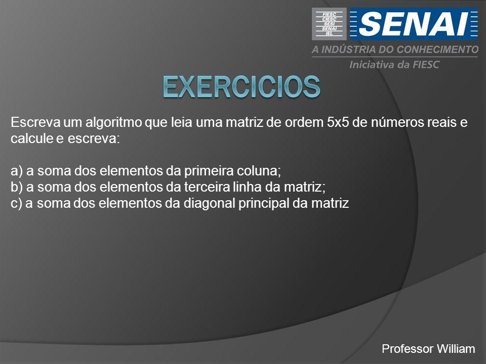 EXERCICIOS Escreva um algoritmo que leia uma matriz de ordem 5x5 de números reais e calcule e escreva:
