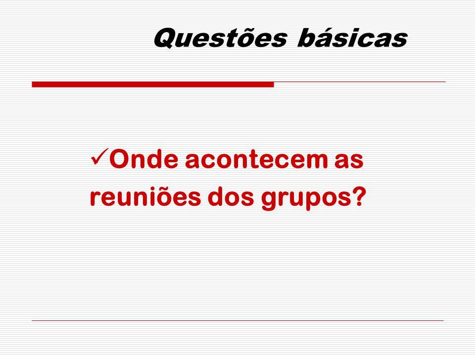 Questões básicas Onde acontecem as reuniões dos grupos
