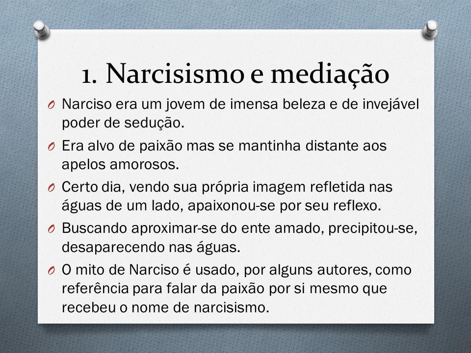 1. Narcisismo e mediação Narciso era um jovem de imensa beleza e de invejável poder de sedução.