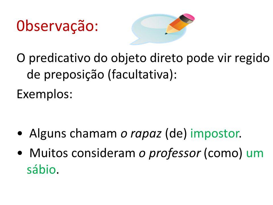 0bservação: O predicativo do objeto direto pode vir regido de preposição (facultativa): Exemplos: • Alguns chamam o rapaz (de) impostor.