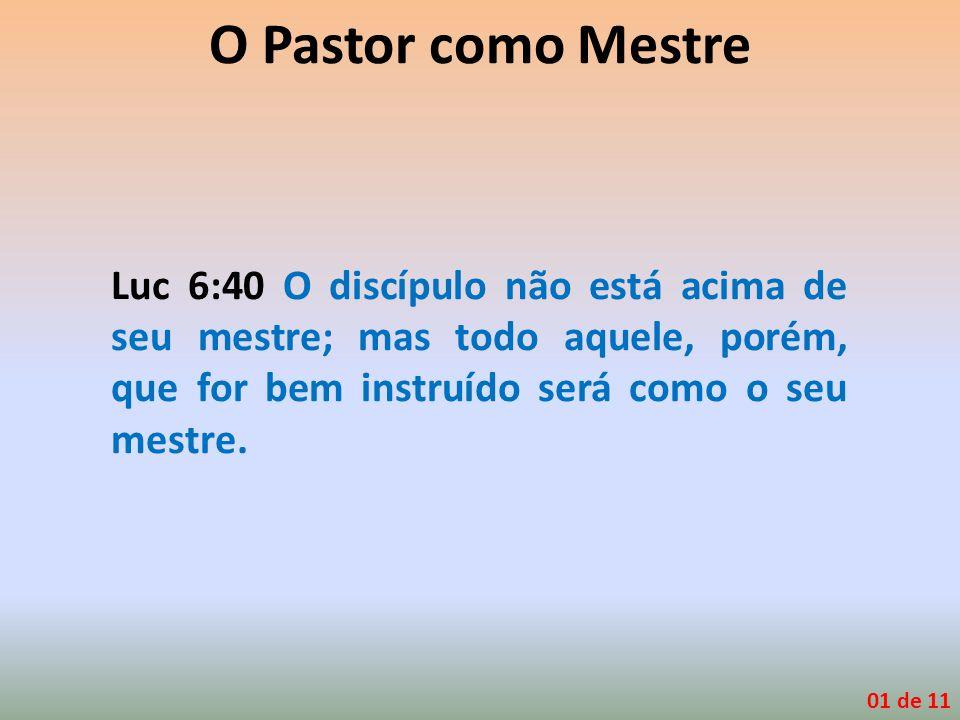 O Pastor como Mestre Luc 6:40 O discípulo não está acima de seu mestre; mas todo aquele, porém, que for bem instruído será como o seu mestre.