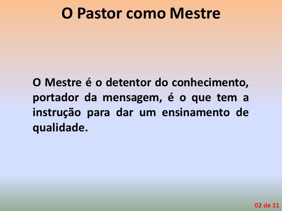 O Pastor como Mestre O Mestre é o detentor do conhecimento, portador da mensagem, é o que tem a instrução para dar um ensinamento de qualidade.