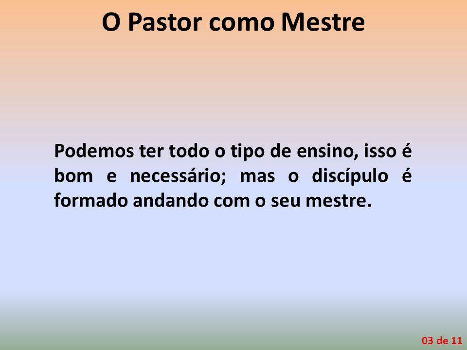 O Pastor como Mestre Podemos ter todo o tipo de ensino, isso é bom e necessário; mas o discípulo é formado andando com o seu mestre.