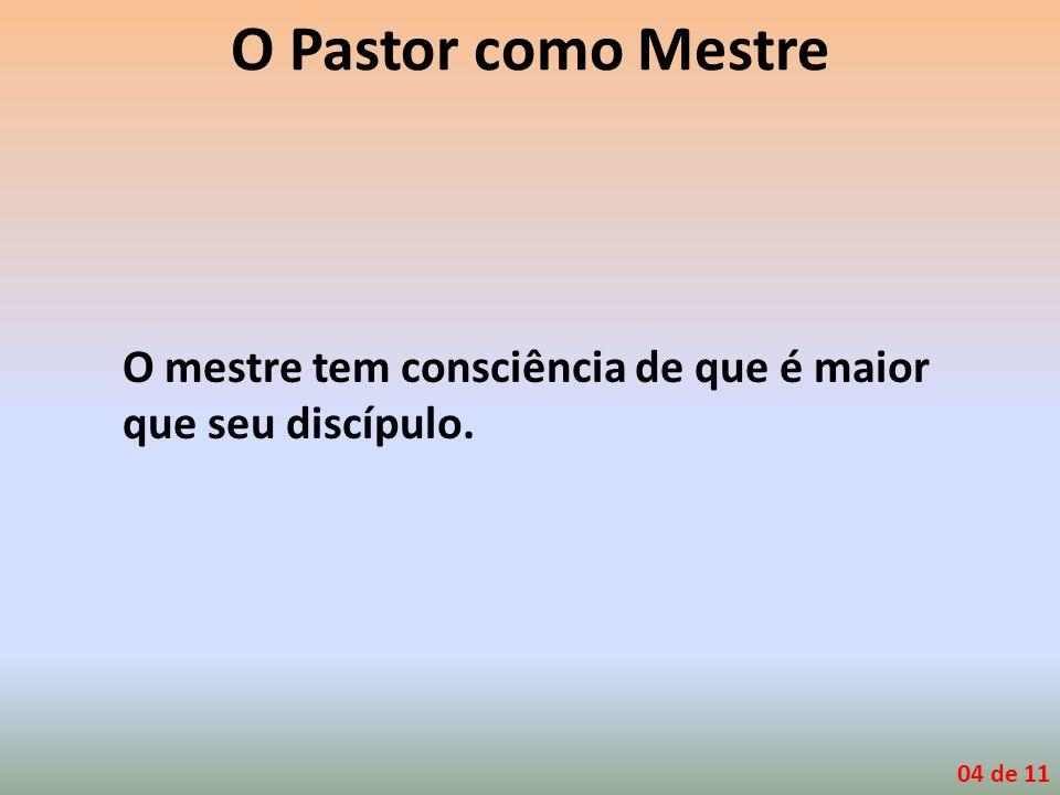 O Pastor como Mestre O mestre tem consciência de que é maior que seu discípulo. 04 de 11