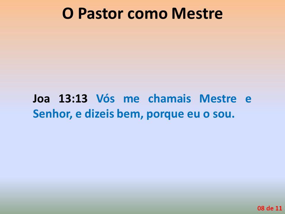 O Pastor como Mestre Joa 13:13 Vós me chamais Mestre e Senhor, e dizeis bem, porque eu o sou.