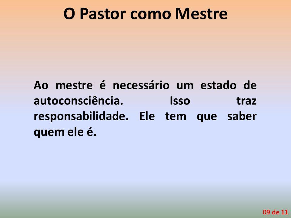 O Pastor como Mestre Ao mestre é necessário um estado de autoconsciência. Isso traz responsabilidade. Ele tem que saber quem ele é.