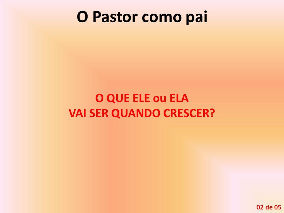 O Pastor como pai O QUE ELE ou ELA VAI SER QUANDO CRESCER 02 de 05