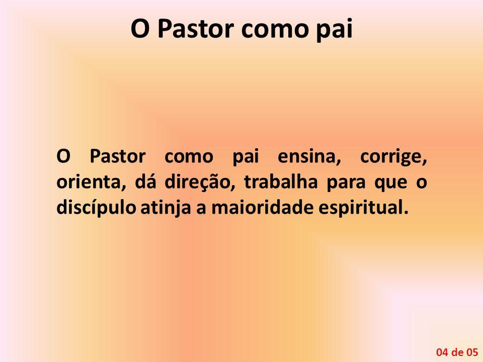 O Pastor como pai O Pastor como pai ensina, corrige, orienta, dá direção, trabalha para que o discípulo atinja a maioridade espiritual.