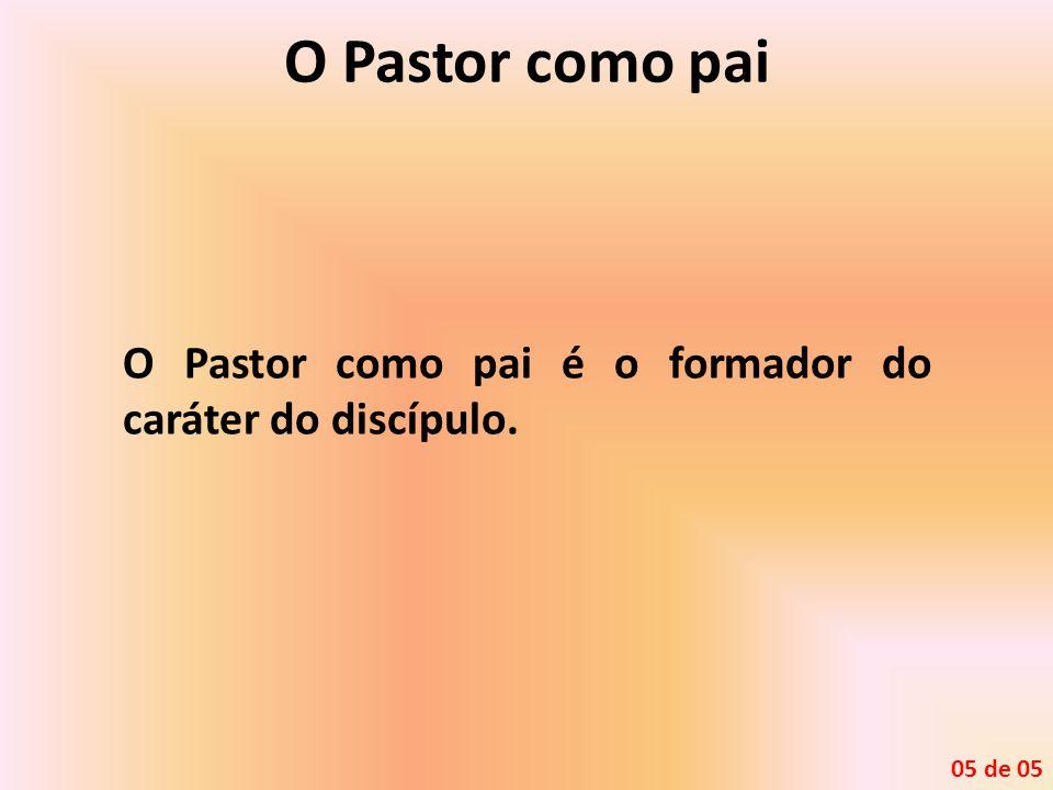 O Pastor como pai O Pastor como pai é o formador do caráter do discípulo. 05 de 05