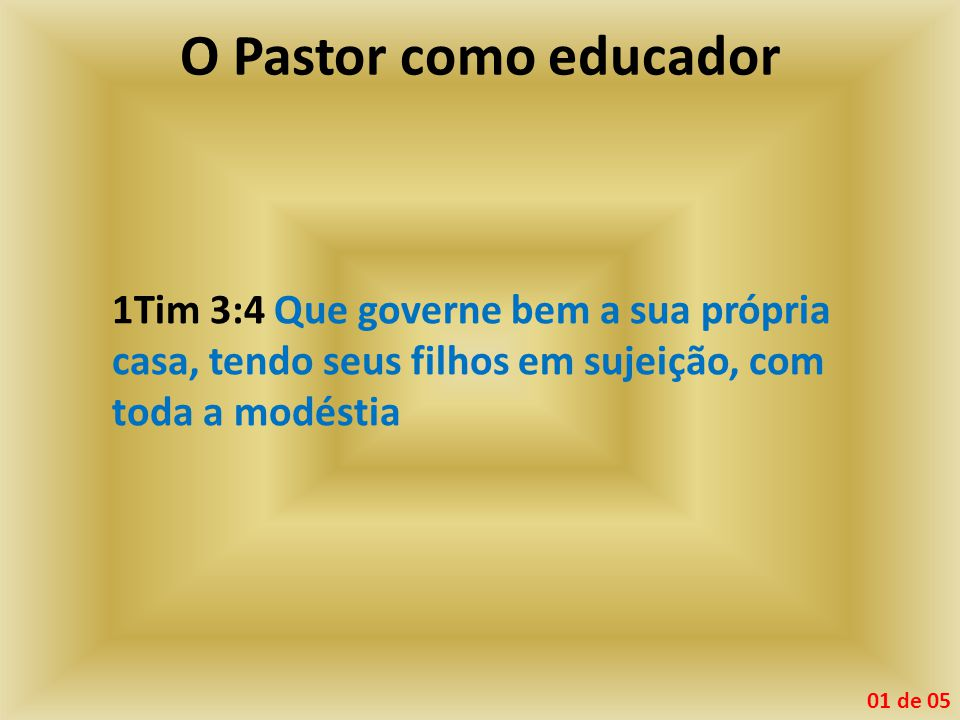 O Pastor como educador 1Tim 3:4 Que governe bem a sua própria casa, tendo seus filhos em sujeição, com toda a modéstia.