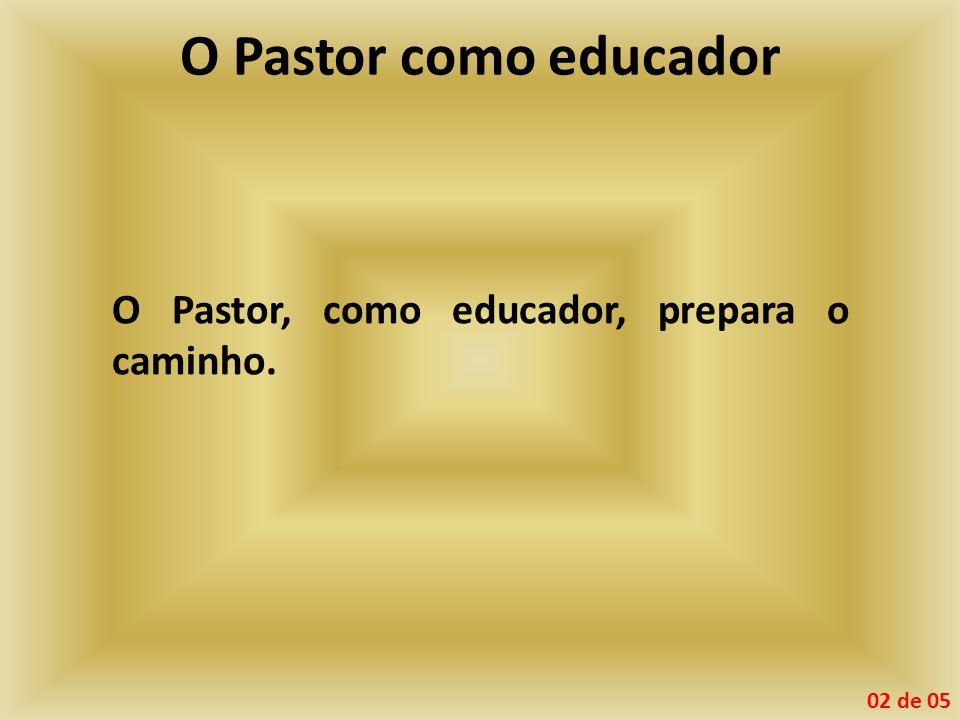 O Pastor como educador O Pastor, como educador, prepara o caminho.