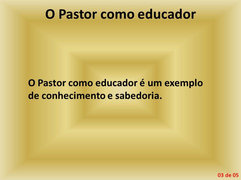 O Pastor como educador O Pastor como educador é um exemplo de conhecimento e sabedoria. 03 de 05