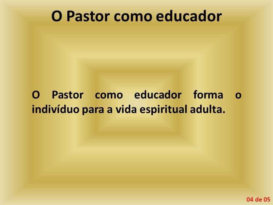 O Pastor como educador O Pastor como educador forma o indivíduo para a vida espiritual adulta.
