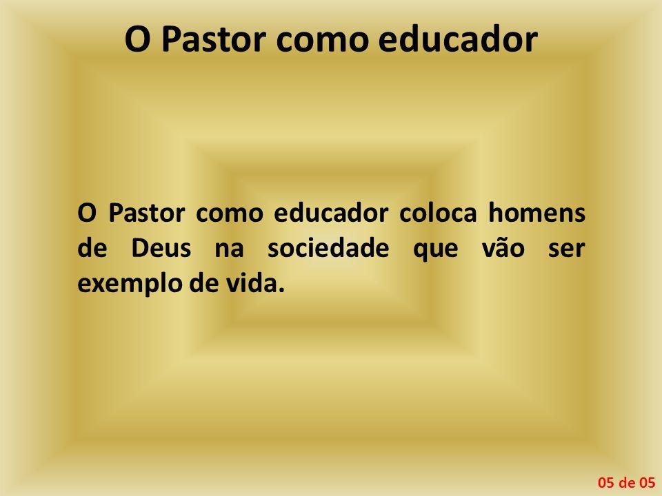 O Pastor como educador O Pastor como educador coloca homens de Deus na sociedade que vão ser exemplo de vida.