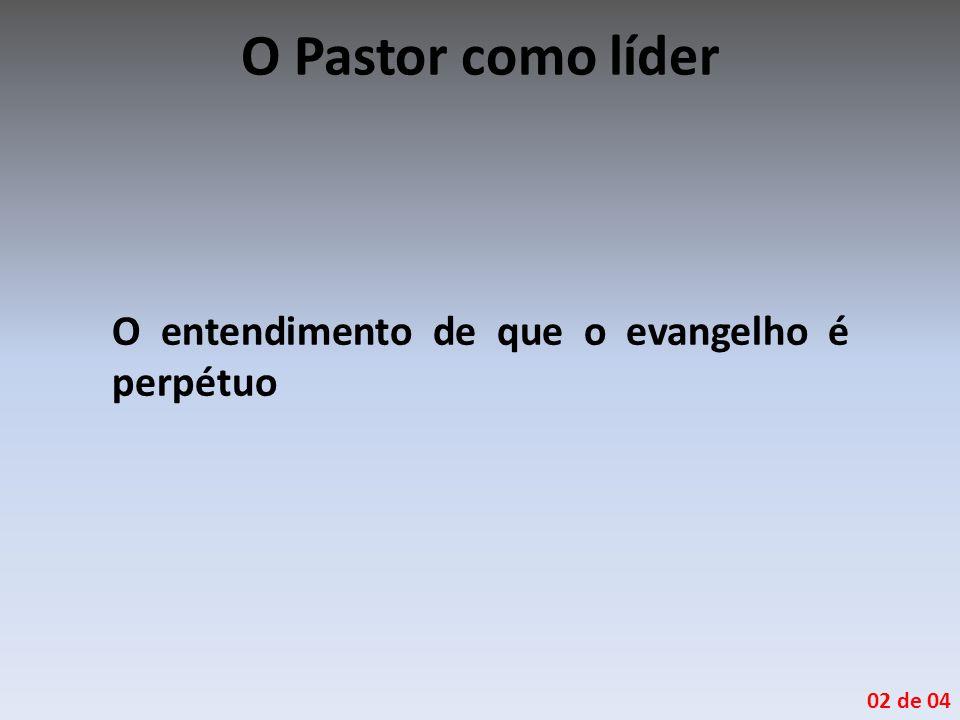 O Pastor como líder O entendimento de que o evangelho é perpétuo