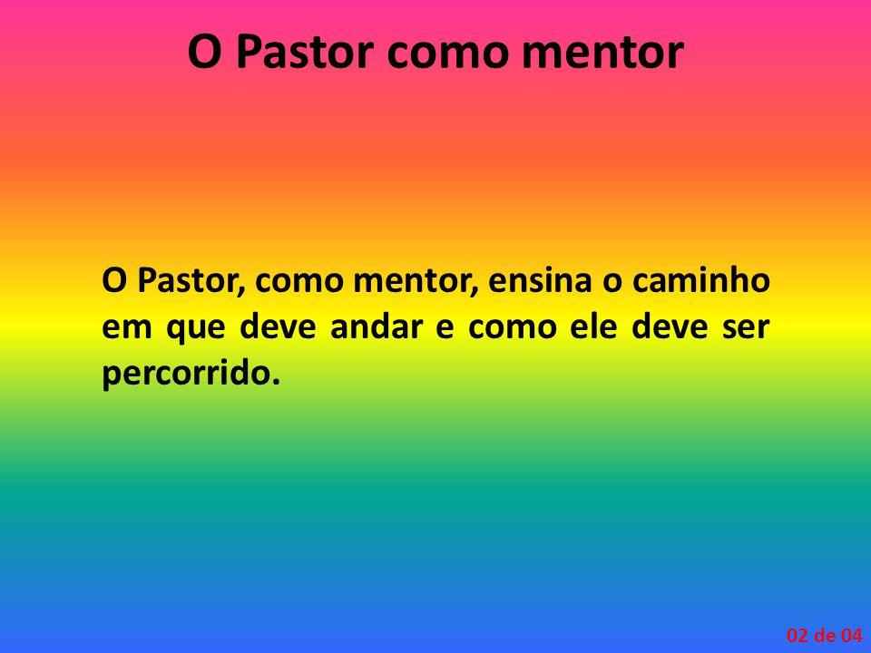O Pastor como mentor O Pastor, como mentor, ensina o caminho em que deve andar e como ele deve ser percorrido.