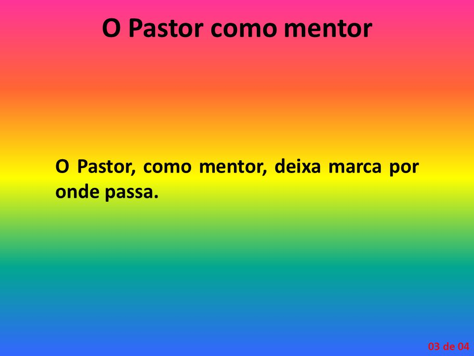 O Pastor como mentor O Pastor, como mentor, deixa marca por onde passa. 03 de 04