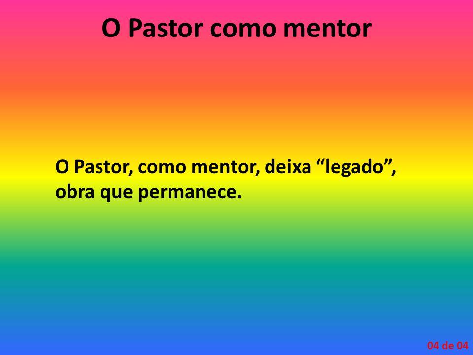 O Pastor como mentor O Pastor, como mentor, deixa legado , obra que permanece. 04 de 04