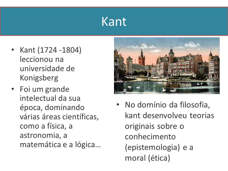 Kant Kant (1724 -1804) leccionou na universidade de Konigsberg.
