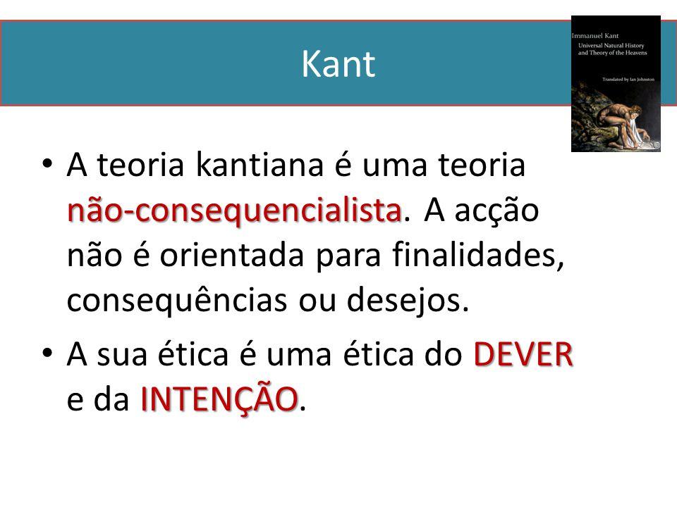 Kant A teoria kantiana é uma teoria não-consequencialista. A acção não é orientada para finalidades, consequências ou desejos.
