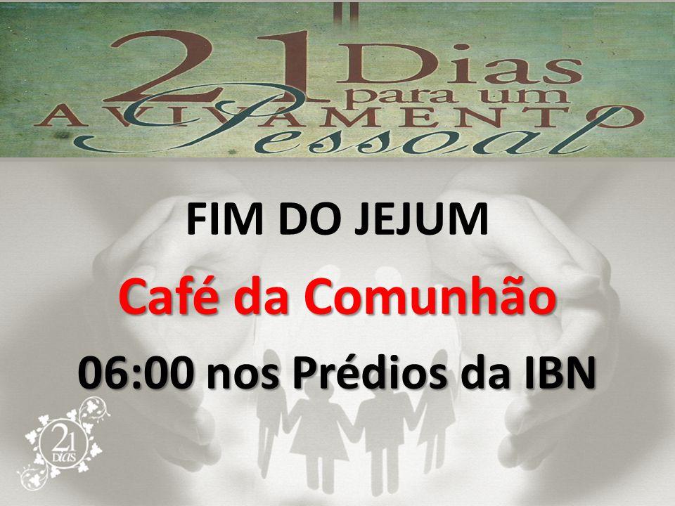 FIM DO JEJUM Café da Comunhão 06:00 nos Prédios da IBN