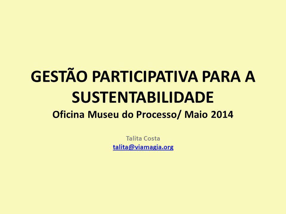 GESTÃO PARTICIPATIVA PARA A SUSTENTABILIDADE Oficina Museu do Processo/ Maio 2014 Talita Costa talita@viamagia.org