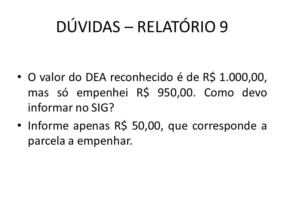 DÚVIDAS – RELATÓRIO 9 O valor do DEA reconhecido é de R$ 1.000,00, mas só empenhei R$ 950,00. Como devo informar no SIG