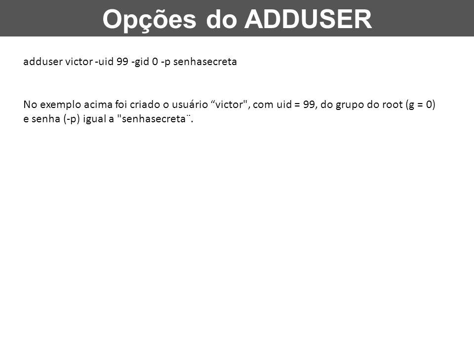 Opções do ADDUSER adduser victor -uid 99 -gid 0 -p senhasecreta