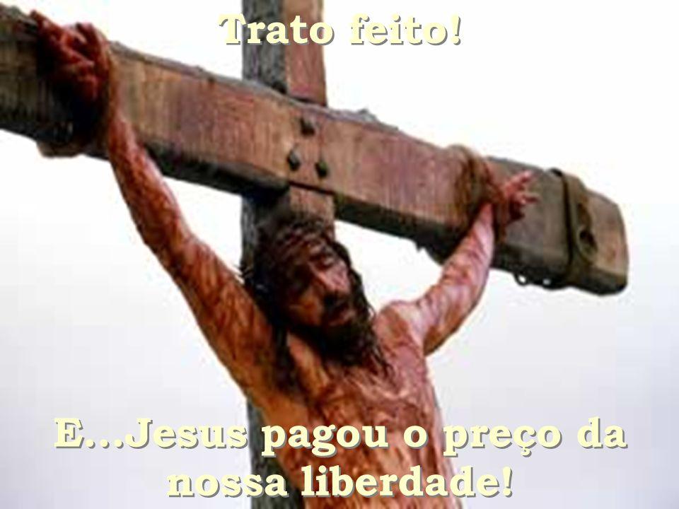 E...Jesus pagou o preço da nossa liberdade!