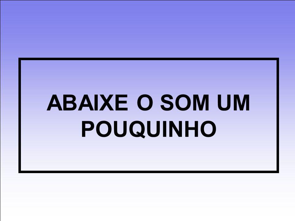 ABAIXE O SOM UM POUQUINHO