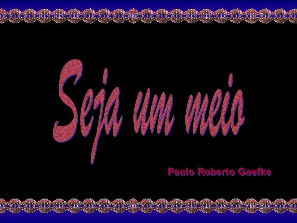 Seja um meio Paulo Roberto Gaefke