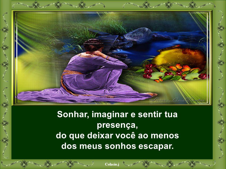 Sonhar, imaginar e sentir tua presença, do que deixar você ao menos dos meus sonhos escapar.