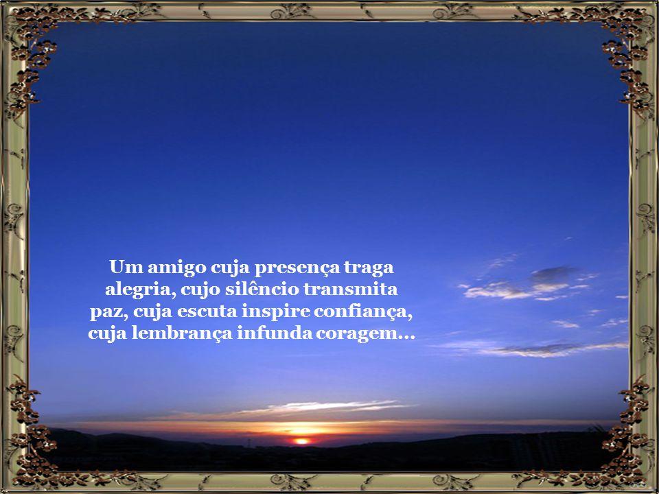 Um amigo cuja presença traga alegria, cujo silêncio transmita paz, cuja escuta inspire confiança, cuja lembrança infunda coragem...