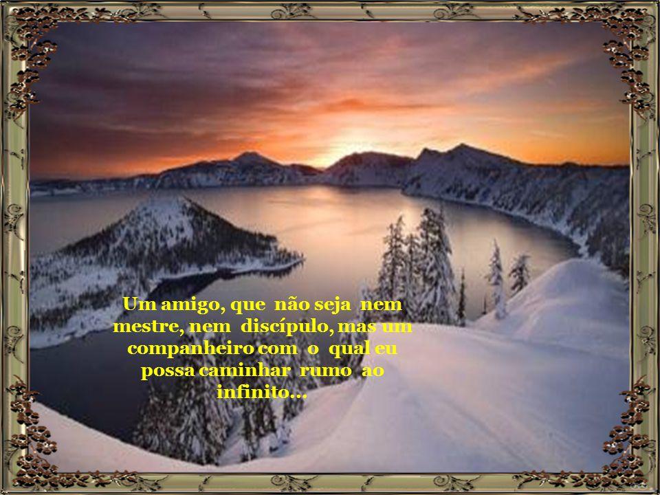 Um amigo, que não seja nem mestre, nem discípulo, mas um companheiro com o qual eu possa caminhar rumo ao infinito...