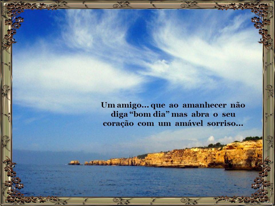 Um amigo... que ao amanhecer não diga bom dia mas abra o seu coração com um amável sorriso...
