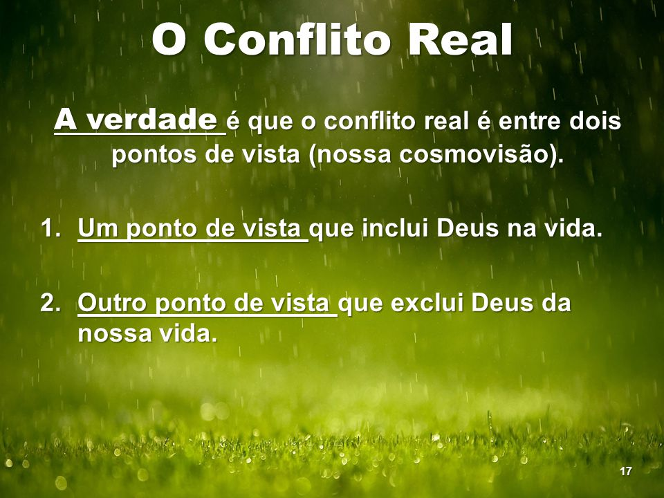 O Conflito Real A verdade é que o conflito real é entre dois pontos de vista (nossa cosmovisão). Um ponto de vista que inclui Deus na vida.